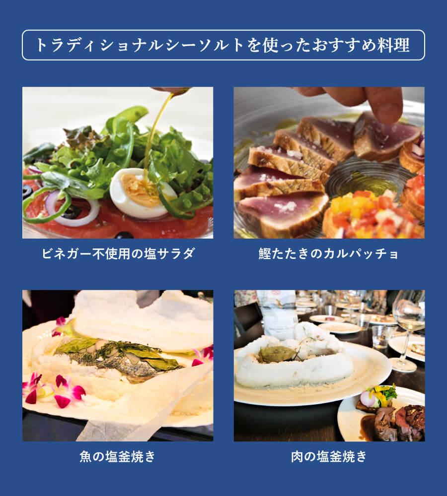 トラディショナルシーソルトを使ったおすすめ料理は、ビネガー不使用の塩サラダ、鰹たたきのカルパッチョ、魚の塩釜焼き、肉の塩釜焼きです。