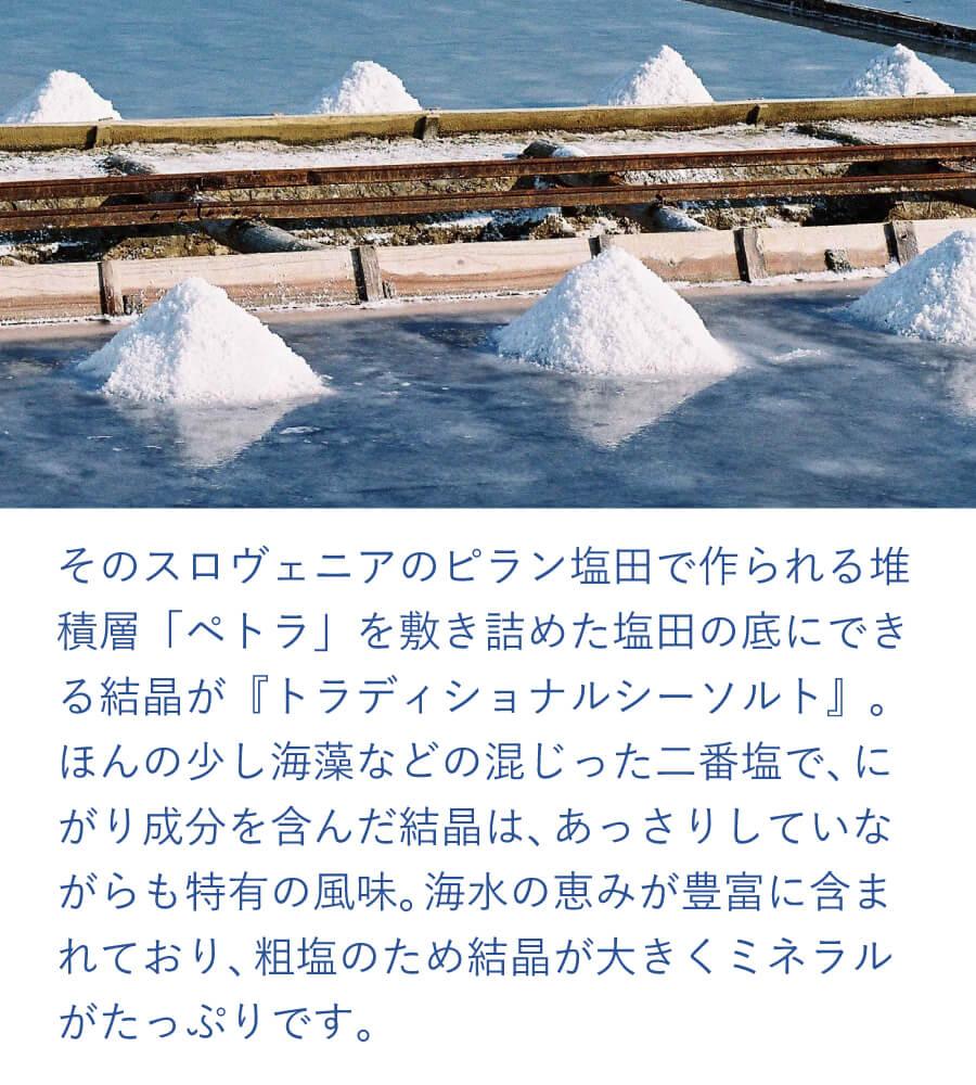 そのスロヴェニアのピラン塩田で作られる、堆積層「ペトラ」を敷き詰めた塩田の底にできる結晶が『トラディショナルシーソルト』。ほんの少し海藻などの混じった二番塩で、にがり成分を含んだ結晶は、あっさりしていながらも特有の風味。海水の恵みが豊富に含まれており、粗塩のため結晶が大きくミネラルがたっぷりです。