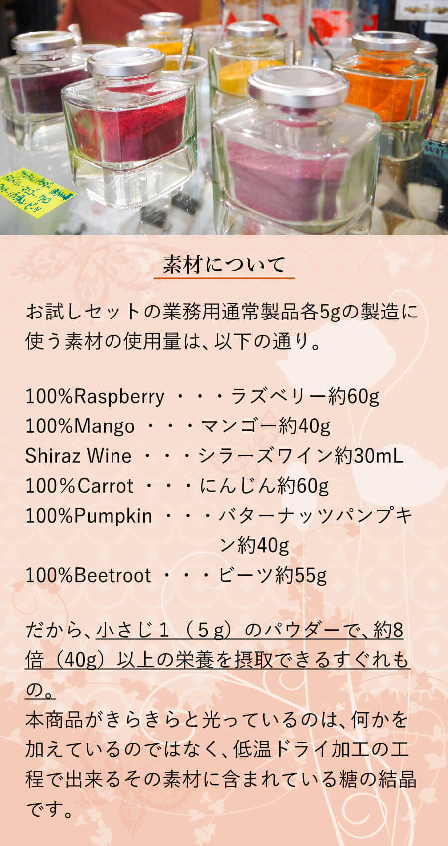 素材について お試しセットの業務用通常製品各5gの製造に使う素材の使用量は、以下の通り。 100%Raspberry ・・・ラズベリー約60g 100%Mango ・・・マンゴー約40g Shiraz Wine ・・・シラーズワイン約30mL 100%Carrot ・・・にんじん約60g 100%Pumpkin ・・・バターナッツパンプキン約40g 100%Beetroot ・・・ビーツ約55g だから、小さじ1(5g)のパウダーで、約8倍(40g)以上の栄養を摂取できるすぐれもの。本商品がきらきらと光っているのは、何かを加えているのではなく、低温ドライ加工の工程で出来るその素材に含まれている糖の結晶です。